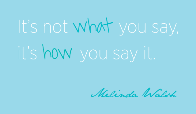 """It's not what you say, it's how you say it."" Melinda Walsh"